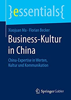 Business-Kultur in China: China-Expertise in Werten, Kultur und Kommunikation (essentials) von [Ma, Xiaojuan, Becker, Florian]