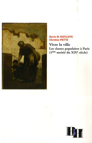 Vivre la ville : Les classes populaires à Paris (1ère moitié du XIXe siècle) par Barrie Michael Ratcliffe
