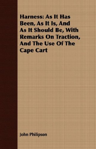 Harness: As It Has Been, As It Is, And As It Should Be, With Remarks On Traction, And The Use Of The Cape Cart por John Philipson