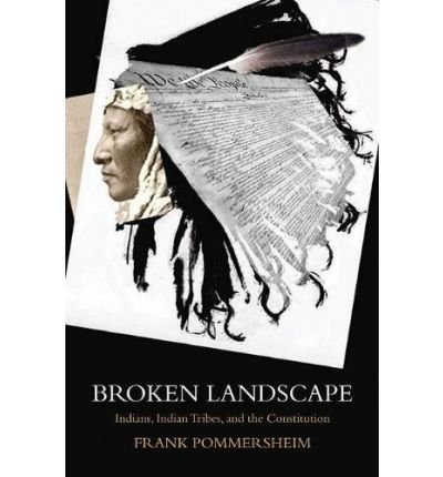 [(Broken Landscape: Indians, Indian Tribes, and the Constitution )] [Author: Frank Pommersheim] [Sep-2009]