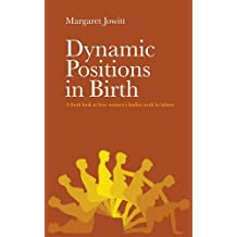 Dynamic Positions in Birth: A fresh look at how women's bodies work in labour by Margaret Jowitt (2014-03-18)