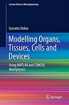 Modelling Organs, Tissues, Cells and Devices: Using MATLAB and COMSOL Multiphysics (Lecture Notes in Bioengineering) by [Dokos, Socrates]