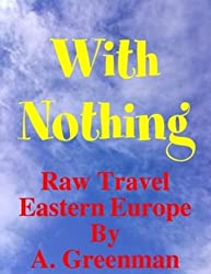 With Nothing: Raw Travel Eastern Europe (The Adventures of a Greenman Book 829)