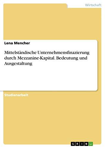 Mittelständische Unternehmensfinazierung durch Mezzanine-Kapital. Bedeutung und Ausgestaltung