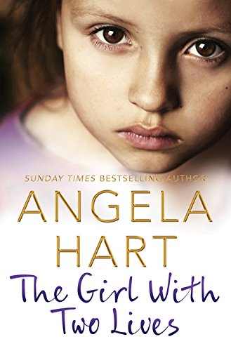 The Girl With Two Lives: A Shocking Childhood. A Foster Carer Who Understood. A Young Girl's Life Forever Changed (Angela Hart)