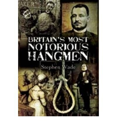 [(Britain's Most Notorious Hangmen )] [Author: Stephen Wade] [Jul-2009]
