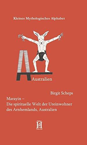 Marayin - Die spirituelle Welt der Ureinwohner des Arnhemlands, Australien (Kleines Mythologisches Alphabet)