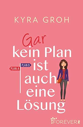 Gar kein Plan ist auch eine Lösung: Roman von [Groh, Kyra]
