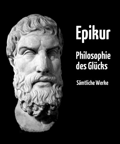 Philosophie des Glücks: Gesamtausgabe aller Werke von Epikur in deutscher Übersetzung - plus Nachwort und Interpretation