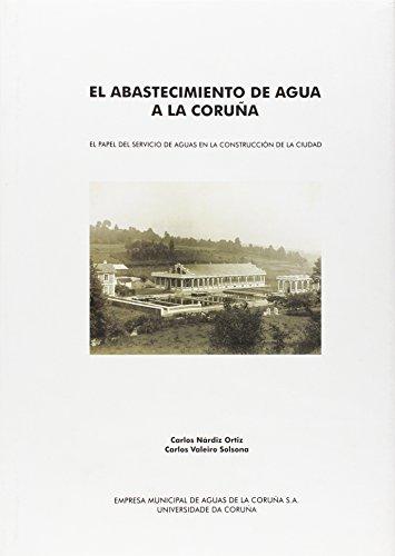El Abastecimiento de Agua a La Coruña. el Papel Del Servicio de Aguas En La Construcción de La Ciudad por Carlos Nárdiz Ortiz