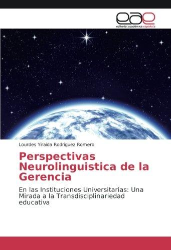 Perspectivas Neurolinguistica de la Gerencia: En las Instituciones Universitarias: Una Mirada a la Transdisciplinariedad educativa por Lourdes Yiraida Rodriguez Romero