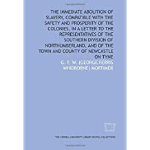 The Immediate abolition of slavery, compatible with the safety and prosperity of the colonies, in a letter to the representatives of the Southern ... of the town and county of Newcastle on Tyne