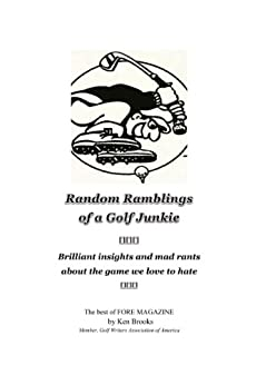 Random Ramblings of a Golf Junkie: brilliant insights and mad rants about the game we love to hate by [Brooks, Ken]