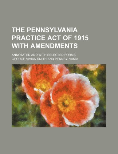 The Pennsylvania practice act of 1915 with amendments; annotated and with selected forms