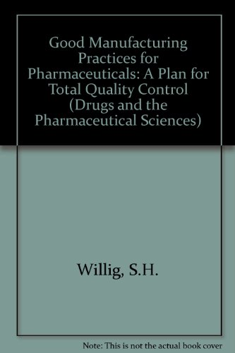 Good Manufacturing Practices for Pharmaceuticals: A Plan for Total Quality Control (Drugs and the Pharmaceutical Sciences)