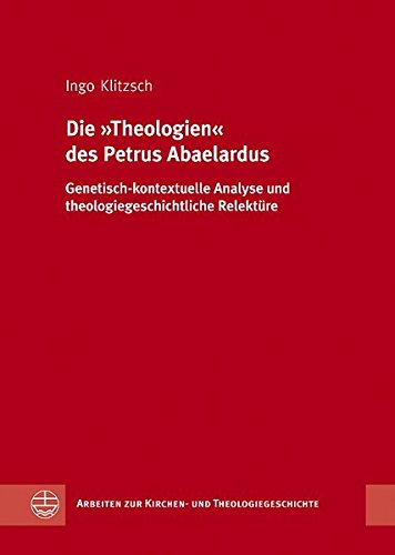 """Die """"Theologien"""" des Petrus Abaelardus: Genetisch-kontextuelle Analyse und theologiegeschichtliche Relektüre (Arbeiten zur Kirchen- und Theologiegeschichte, Band 29)"""