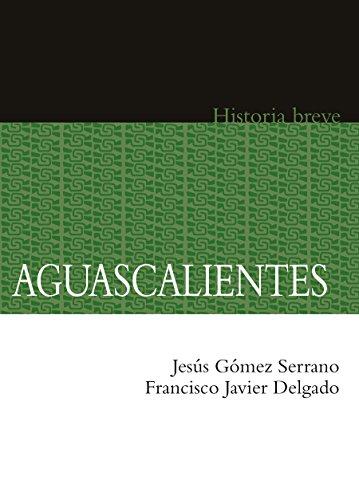 Aguascalientes. Historia breve por Jesús Gómez Serrano