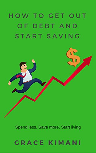 HOW TO GET OUT OF DEBT AND START SAVING: Spend less, Save more, Start living