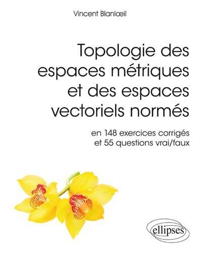 Topologie des espaces mtriques et des espaces vectoriels norms en 148 exercices corrigs et 55 questions vrai/faux