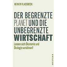 Der begrenzte Planet und die unbegrenzte Wirtschaft: Lassen sich Ökonomie und Ökologie versöhnen (German Edition)