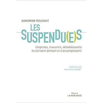 Les Suspendu(e)s: Utopistes, insoumis, désobéissants, ils écrivent demain et s'accomplissent