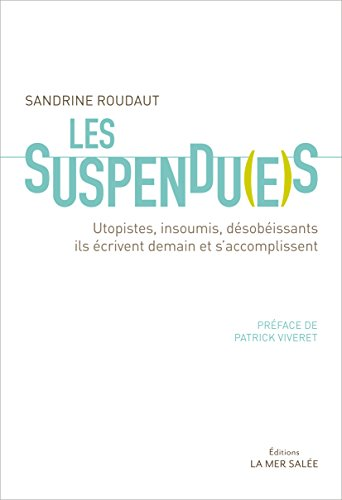 Les Suspendu(e)s: Utopistes, insoumis, désobéissants, ils écrivent demain et s'accomplissent par Sandrine Roudaut
