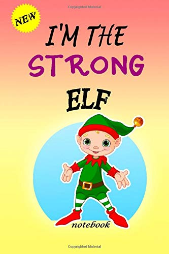 I'M THE Strong ELF: Lined Notebook, Journaling, Blank Notebook Journal, Doodling or Sketching: Perfect Inexpensive Christmas Gift, 120 Page,Professionally Designed (6x9) funny ELF Cover