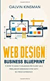 Web Design Business Blueprint: 9 Steps to Make Thousands Per Client as a Freelancer Designing Sites With No Prior Experience