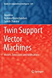 Twin Support Vector Machines: Models, Extensions and Applications (Studies in Computational Intelligence, Band 659)
