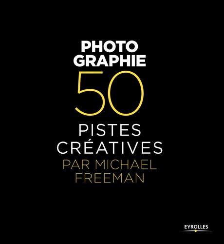 Photographie - 50 pistes cratives par Michael Freeman
