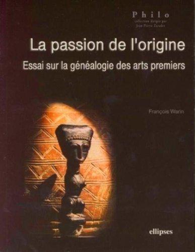 La passion de l'origine : Essai sur la généalogie des arts premiers par François Warin