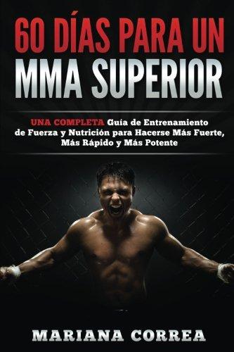 60 DIAS PARA Un MMA SUPERIOR: UNA COMPLETA GUIA DE ENTRENAMIENTO DE FUERZA Y NUTRICION PARA HACERSE MAS FUERTE, MAS RAPIDO y MAS POTENTE