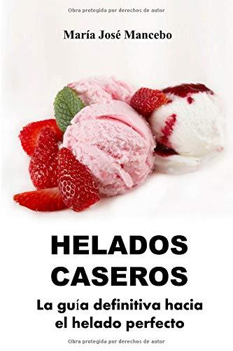 Helados Caseros: La guía definitiva hacia el helado perfecto por María José Mancebo