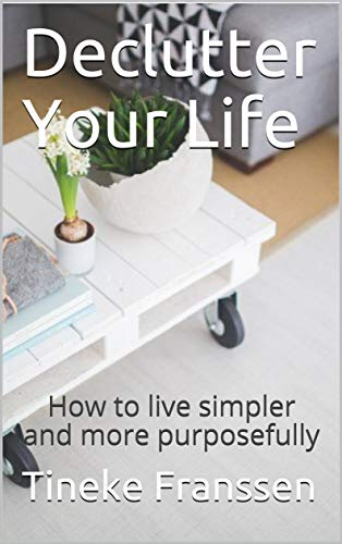 Declutter Your Life: How to live simpler and more purposefully (English Edition)