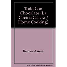 Todo con chocolate / All with Chocolate: Bombones y bocaditos. Pasteles, tortas y budines. Postres frios y calientes. Helados y bebidas / Candy and ... and Drinks (La cocina casera / Home Cooking)