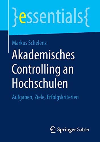 Akademisches Controlling an Hochschulen: Aufgaben, Ziele, Erfolgskriterien (essentials)
