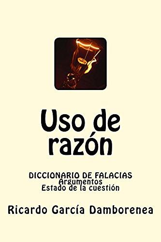 Uso de razón: Diccionario de Falacias. Argumentos. Estado de la cuestión por Ricardo García Damborenea