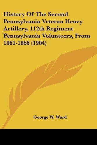 History of the Second Pennsylvania Veteran Heavy Artillery, 112th Regiment Pennsylvania Volunteers, from 1861-1866 (1904)