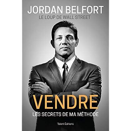 Jordan Belfort, le loup de Wall Street : Vendre: Les secrets de ma méthode