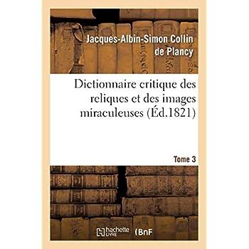 Dictionnaire critique des reliques et des images miraculeuses. T.3: ; précédé d'un Essai historique sur le culte des images et des reliques...