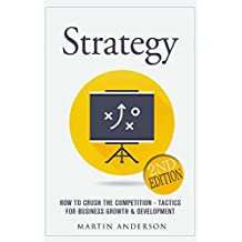 Strategy: How To Crush The Competition - Tactics For Business Growth & Development (Business Skills, Corporate Strategy, Persuasion, Sales Development, ... Negotiation Book 1) (English Edition)