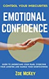 Emotional Confidence: Guide To Understand Your Fears, Overcome Your Anxieties,  And Handle Your Shortcomings - Control Your Insecurities