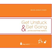 Get Unstuck & Get Going...on the stuff that matters by Michael Bungay Stanier (2009-11-01)