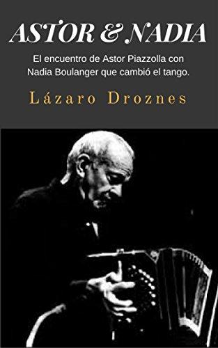 ASTOR & NADIA: El encuentro de Astor Piazzolla con Nadia Boulanger que cambió el tango. (Miradas sobre el tango argentino nº 1) por Lazaro Droznes