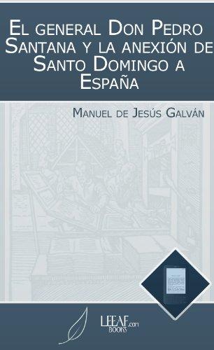 El general Don Pedro Santana y la anexión de Santo Domingo a España por Manuel de Jesús Galván