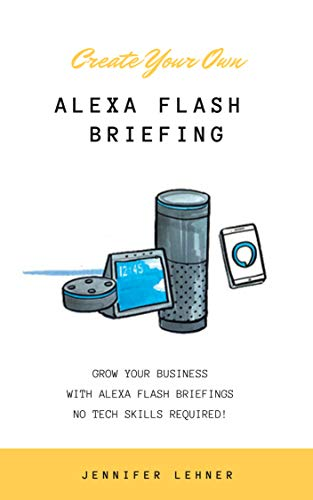 Create Your Own Alexa Flash Briefing: Grow Your Business and Your ...