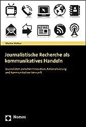 Journalistische Recherche als kommunikatives Handeln: Journalisten zwischen Innovation, Rationalisierung und kommunikativer Vernunft