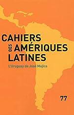 L'Uruguay de José Mujica (Cahiers des Amériques latines n°77) de Institut des hautes études de l'Amérique latine (IHEAL)
