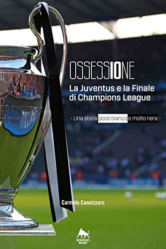 Ossessione. La Juventus e la finale di Champions League. Una storia poco bianco e molto nera (Bianco H) por Carmelo Cannizzaro
