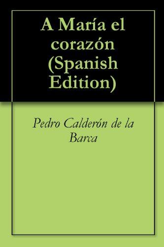 A María el corazón por Pedro Calderón de la Barca
